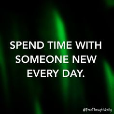 #FreeThought: Spend time with someone new every day. #FreeThoughtsDaily #motivation #inspiration #truth #quote #quoteoftheday #inspire #qotd #wisdom #inspired #thoughts #inspirational #motivational #lifequotes #quotestoliveby #thought #wordporn #thoughtoftheday #inspirationalquote #quotefortheday #inspireme #wordgasm #inspirationoftheday #wisdomquotes
