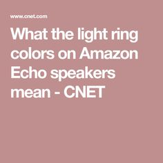 What the light ring colors on Amazon Echo speakers mean - CNET