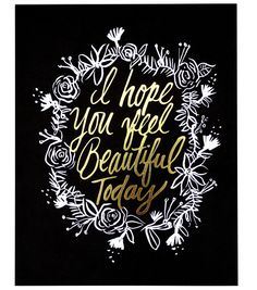 "A sentiment that we wish for ourselves and all our girlfriends. Even better when it is so beautifully presented This art features an original, hand-drawn illustration that reads ""I hope you feel beaut"