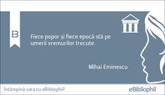 """""""Fiece popor şi fiece epocă stă pe umerii vremurilor trecute."""" Mihai Eminescu"""