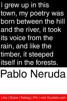 pablo neruda quotes | Pablo Neruda - I grew up in this town, my poetry was born between the ...