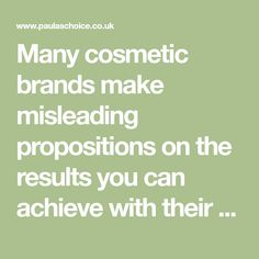 Many cosmetic brands make misleading propositions on the results you can achieve with their products. We like to be realistic and tell you the truth.