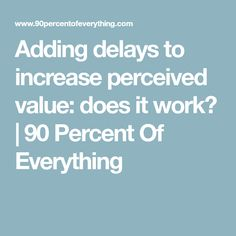 Adding delays to increase perceived value: does it work? | 90 Percent Of Everything