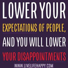 Lower your expectations of people, and you will lower your disappointments.