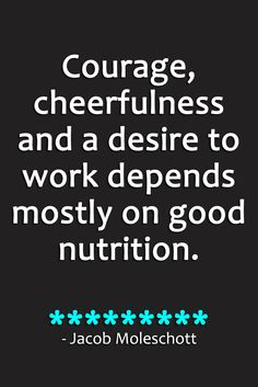 Courage, cheerfulness and a desire to work depends mostly on good nutrition. - Jacob Moleschott