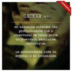 GROKAR (v.); em marciano: entender tão profundamente que o observador se torna parte do observado. mesclar-se, misturar-se. um entendimento além da empatia e da intimidade.