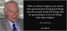 With or without religion, you would have good people doing good things and evil people doing evil things. But for good people to do evil things, that takes religion.
