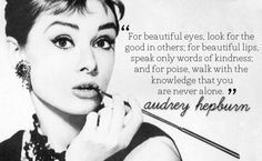 """""""For beautiful eyes, look for the good in others. for lips, speak only words of kindness. and for poise, walk with the knowledge that you are never alone."""" - Audrey Hepburn"""