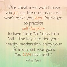 """One cheat meal won't make you fat, just like one clean meal won't make you lean. You've got to practice self discipline. To have more on days than off. The key is to find your healthy moderation, enjoy your life and meet your goals. You can have both""."