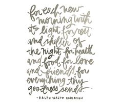 For each new morning with its light, for rest and shelter of the night, for health and food, for love and friends, for everything thy goodness sends. -Ralph Waldo Emerson