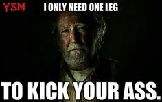 Hershel, The Walking Dead--This reminds me of my paw paw. He was an amputee and totally would have said something like this.
