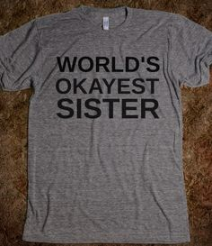 WORLD'S OKAYEST SISTER. I would wear this. Just need one for my brother.
