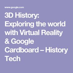 3D History: Exploring the world with Virtual Reality & Google Cardboard – History Tech