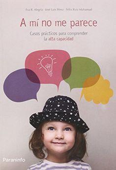 A mí no me parece : casos prácticos para comprender la alta capacidad / Eva R. Alegría, José Luis Pérez, Félix Ruiz Mahamud. Paraninfo, 2015