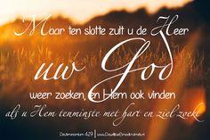 Maar ten slotte zult u de HEER, uw God, weer zoeken, en Hem ook vinden, als u Hem tenminste met hart en ziel zoekt. Deuteronomium 4:29
