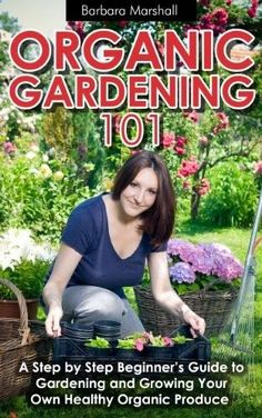 Kindle Store: Organic Gardening 101: A Step by Step Beginners Guide to Gardening and Growing Your Own Healthy Organic Produce