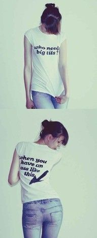 """My shirt would be the opposite: """"Who needs a nice a$$ when you have tits like these."""" ha hahaha!"""