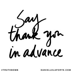 Say thank you in advance. Subscribe: DanielleLaPorte.com #Truthbomb #Words #Quotes