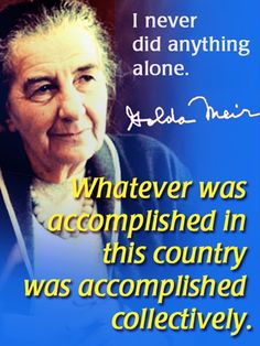 """I never did anything alone Whatever was accomplished in this country was accomplished collectively.""  ~Golda Meir"