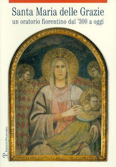 Santa Maria delle Grazie. Un oratorio fiorentino dal '300 a oggi, Polistampa, 2011, 176 p.
