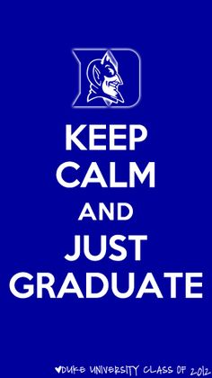 keep calm and just graduate - duke university class of 2012 <3