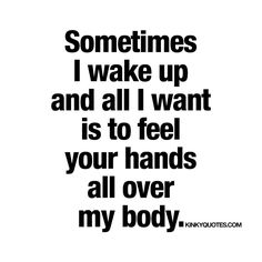Sometimes I wake up and all I want is to feel your hands all over my body. Like, follow and tag someone! ❤️ www.kinkyquotes.com © Kinky Quotes