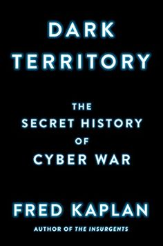 Dark Territory: The Secret History of Cyber War by Fred Kaplan  Walter Sci/Eng Library Sci/Eng Books (Level F) (HV6773.15.C97 K37 2016 )