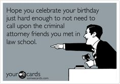 Future job security: happy birthdays  to come...fellow law students susceptible to future OUI charges (amongst additional criminal infractions caused by your alcohol consumption)!! :)