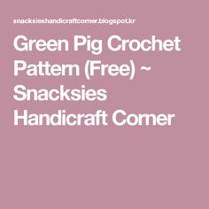 Green Pig Crochet Pattern (Free) ~ Snacksies Handicraft Corner