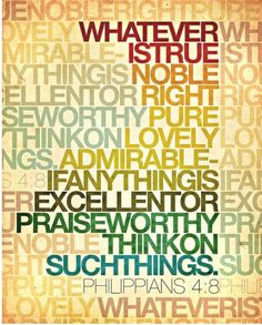 Philippians 4:8: whatever is true, whatever is noble, whatever is right, whatever is pure, whatever is lovely, whatever is admirable—if anything is excellent or praiseworthy—think about such things.