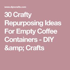 30 Crafty Repurposing Ideas For Empty Coffee Containers - DIY & Crafts