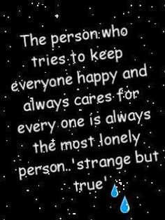The person who tries to keep everyone happy and always cares for every one is always the most lonely person.. 'strange but true'
