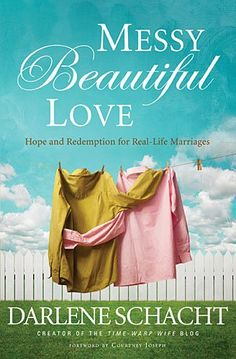 Messy Beautiful Love: Hope and Redemption for Real-Life Marriages by Darlene Schacht