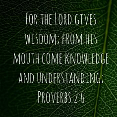 The Lord gives wisdom, knowledge and understanding.