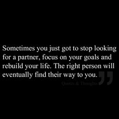 Sometimes you just got to stop looking for a partner, focus on your goals and rebuild your life. The right person will eventually find their way to you.