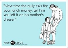 """Next time the bully asks for your lunch money, tell him you left it on his mother's dresser."""