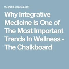 Why Integrative Medicine Is One of The Most Important Trends In Wellness - The Chalkboard