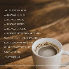Week 4 VREUGDE IN OM TE GEE - Woensdag Lees: 4:8-9 SOAP: 4:8  8 Verder, broers, alles wat waar is, alles wat edel is, alles wat reg is, alles wat rein is, alles wat mooi is, alles wat prysenswaardig is – watter deug of lofwaardige saak daar ook mag wees – daarop moet julle julle gedagtes rig. Afrikaans, Rigs, Blessings, Christianity, Om, Quotes, Quotations, Wedges, Qoutes
