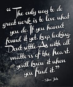 The only way to do great work is to love what you do. If you haven't found it yet, keep looking. Don't settle. As with all matters of the heart, you're know it when you find it. Love this steve jobs quote. Words Quotes, Love Quotes, Quotes To Live By, Best Quotes, Favorite Quotes, Inspirational Quotes, Motivational Quotes, Funky Quotes, Fabulous Quotes