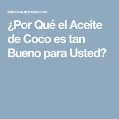 ¿Por Qué el Aceite de Coco es tan Bueno para Usted?
