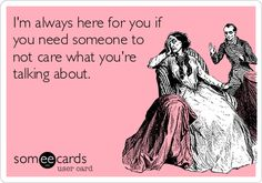 I'm always here for you if you need someone to not care what you're talking about.