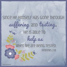 Since he himself has gone through suffering and testing, he is able to help us when we are being tested. Hebrews 2:18  (February 12, Lent 2016)  #lent #lent2016 #Hebrews #bibleverse #verseoftheday