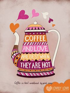 coffee & love are best when they are hot --- and coffee is best sweetened by good company. ^.^
