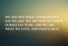"""""""We are not what other people say we are. We are who we know ourselves to be, and we are what we love. That's okay."""" — Laverne Cox"""