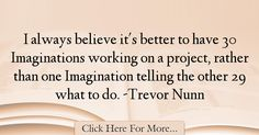 The most popular Trevor Nunn Quotes About Imagination - 37807 : I always believe it's better to have 30 Imaginations working on a project, rather than one Imagination telling the other 29 what to do. Imagination Quotes, Always Believe