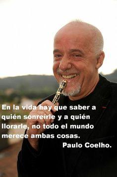 EN LA VIDA HAY QUE SABER A QUIEN SONREIRLE Y A QUIEN LLORRLE, NO TODO EL MUNDO MERECE AMBAS COSAS.  PABLO COELHO