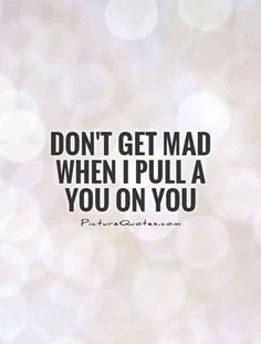 Dont get mad when I pull a you on you.  Don't....