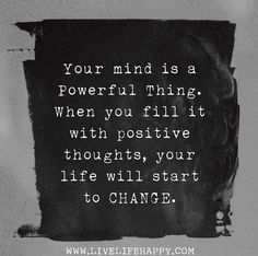 Fill your mind with positive thoughts, discard negative thoughts and see your life get better.