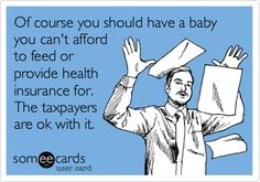 Of course you should have a baby you can't afford to feed or provide health insurance for. The taxpayers are ok with it.