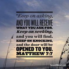 """Keep on asking, and you will receive what you ask for.  Keep on seeking, and you will find.  Keep on knocking, and the door will be opened to you.  Matthew 7:7"